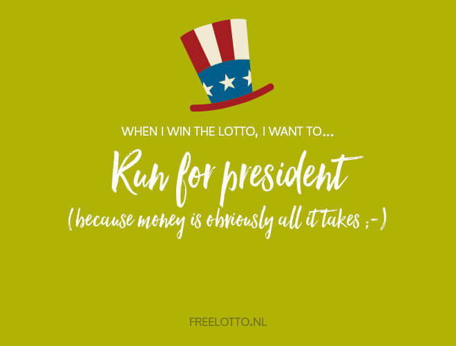 When I win the lotto, I want to Run for president!