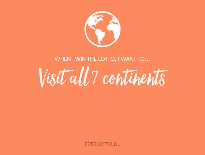 When I win the lotto, I want to visit all 7 continents.